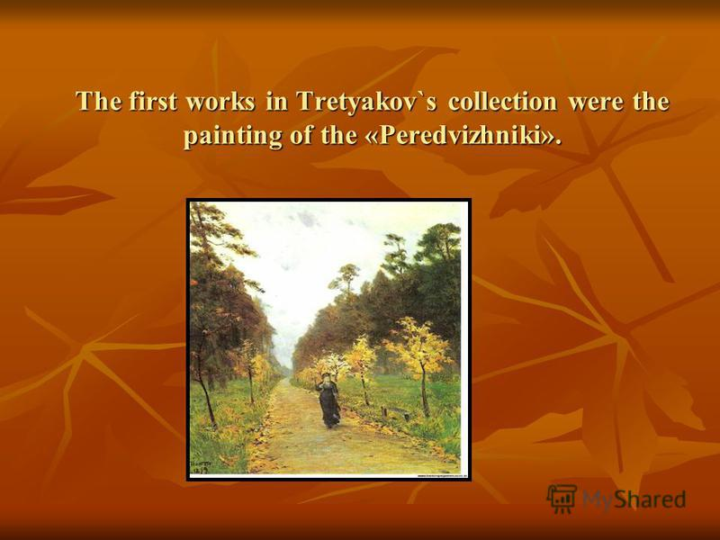 The first works in Tretyakov`s collection were the painting of the «Peredvizhniki».