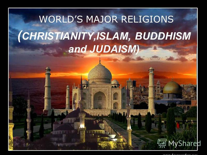 ( CHRISTIANITY,ISLAM, BUDDHISM and JUDAISM) WORLDS MAJOR RELIGIONS