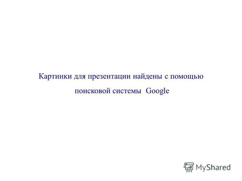 Картинки для презентации найдены с помощью поисковой системы Google