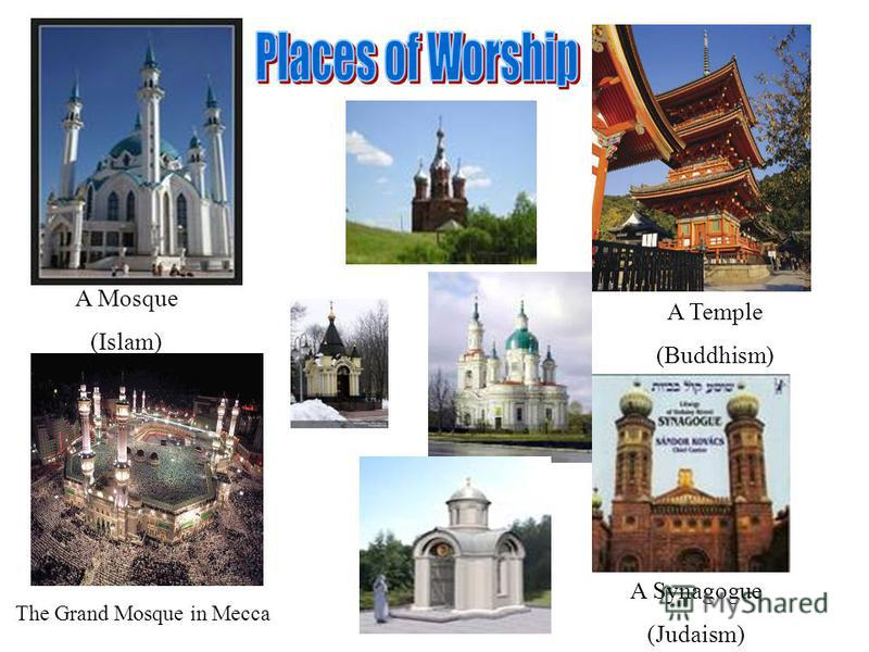 A Temple (Buddhism) A Mosque (Islam) The Grand Mosque in Mecca A Synagogue (Judaism)