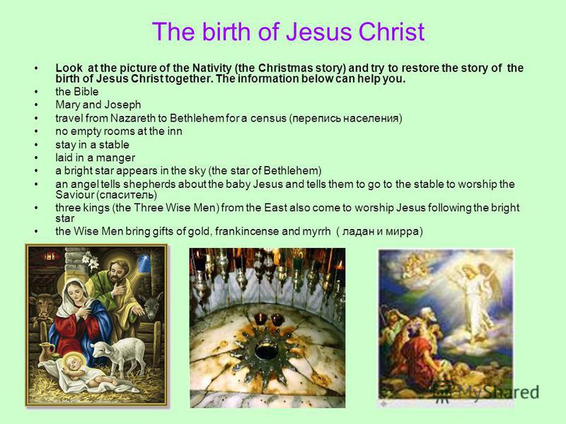 The birth of Jesus Christ Look at the picture of the Nativity (the Christmas story) and try to restore the story of the birth of Jesus Christ together. The information below can help you. the Bible Mary and Joseph travel from Nazareth to Bethlehem fo