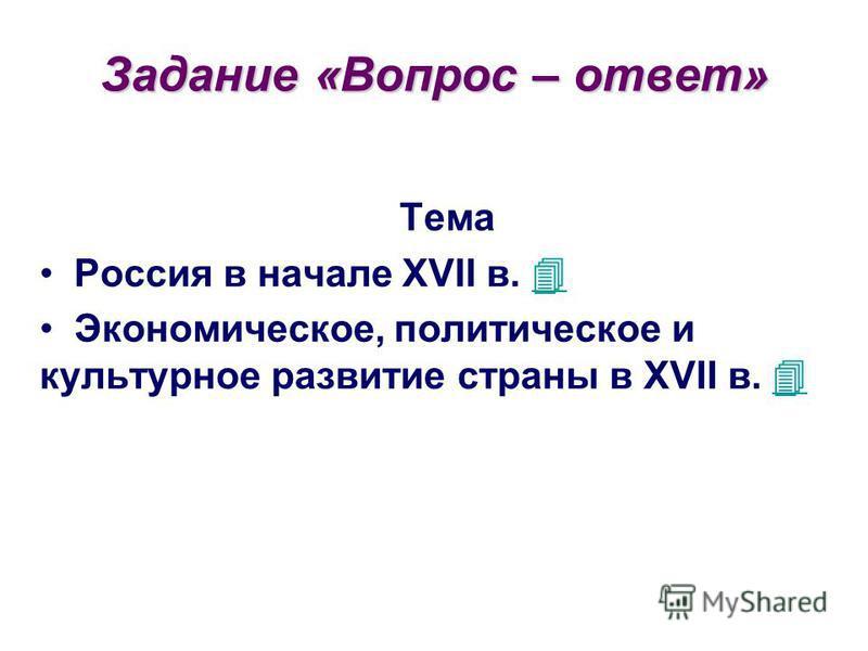 Задание «Вопрос – ответ» Тема Россия в начале XVII в. Экономическое, политическое и культурное развитие страны в XVII в.