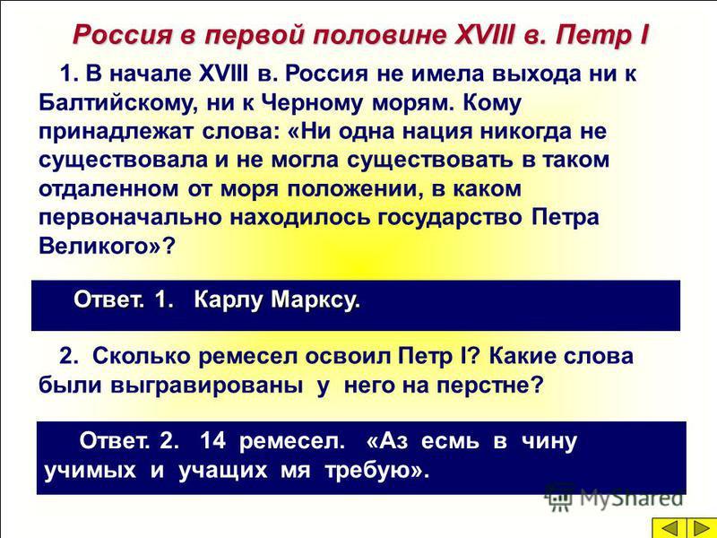 Россия в первой половине XVIII в. Петр I 1. В начале XVIII в. Россия не имела выхода ни к Балтийскому, ни к Черному морям. Кому принадлежат слова: «Ни одна нация никогда не существовала и не могла существовать в таком отдаленном от моря положении, в