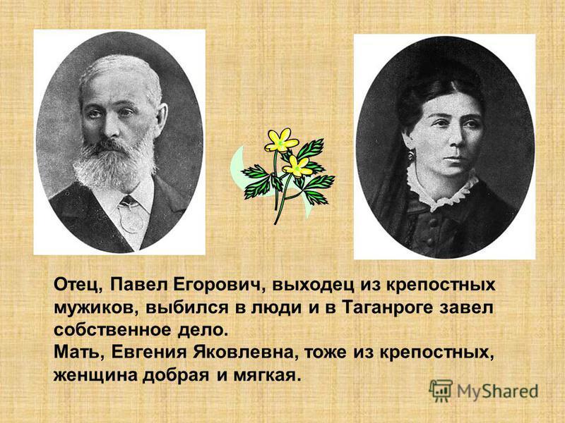 Отец, Павел Егорович, выходец из крепостных мужиков, выбился в люди и в Таганроге завел собственное дело. Мать, Евгения Яковлевна, тоже из крепостных, женщина добрая и мягкая.