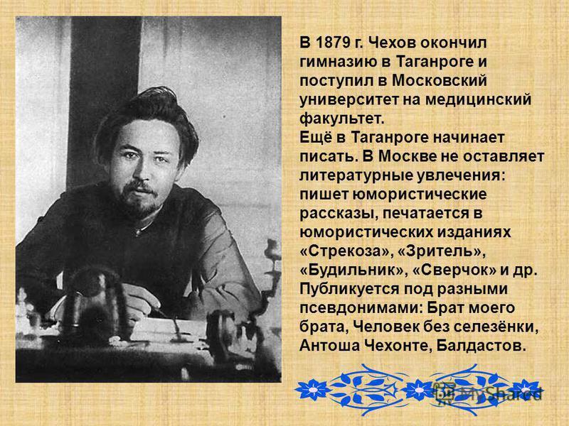 В 1879 г. Чехов окончил гимназию в Таганроге и поступил в Московский университет на медицинский факультет. Ещё в Таганроге начинает писать. В Москве не оставляет литературные увлечения: пишет юмористические рассказы, печатается в юмористических издан