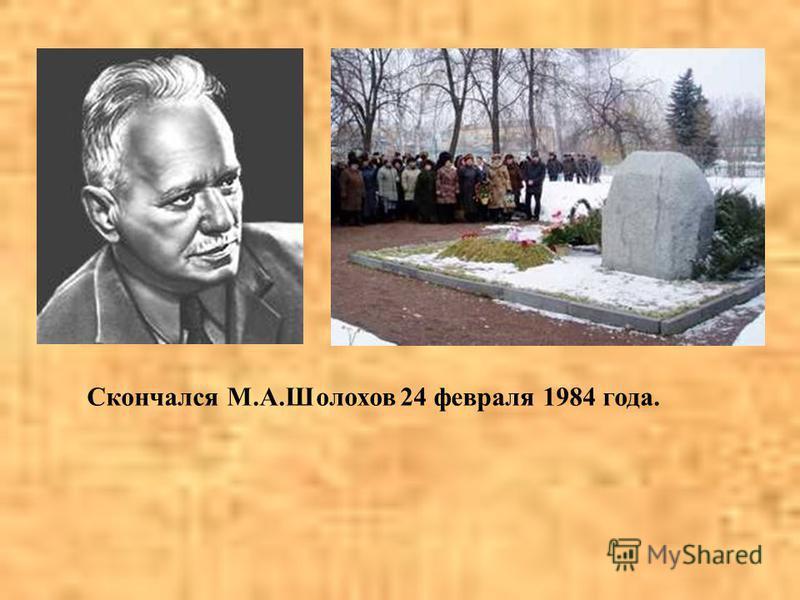 Скончался М.А.Шолохов 24 февраля 1984 года.
