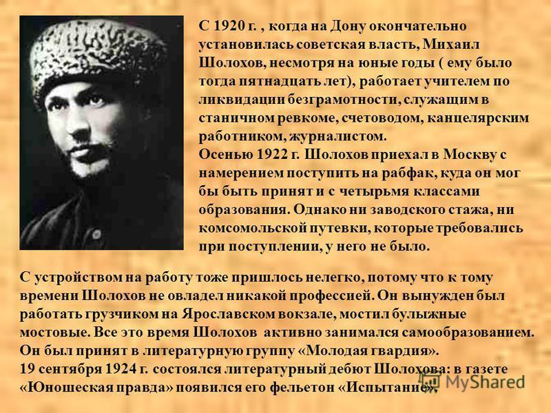 С 1920 г., когда на Дону окончательно установилась советская власть, Михаил Шолохов, несмотря на юные годы ( ему было тогда пятнадцать лет), работает учителем по ликвидации безграмотности, служащим в станичном ревкоме, счетоводом, канцелярским работн