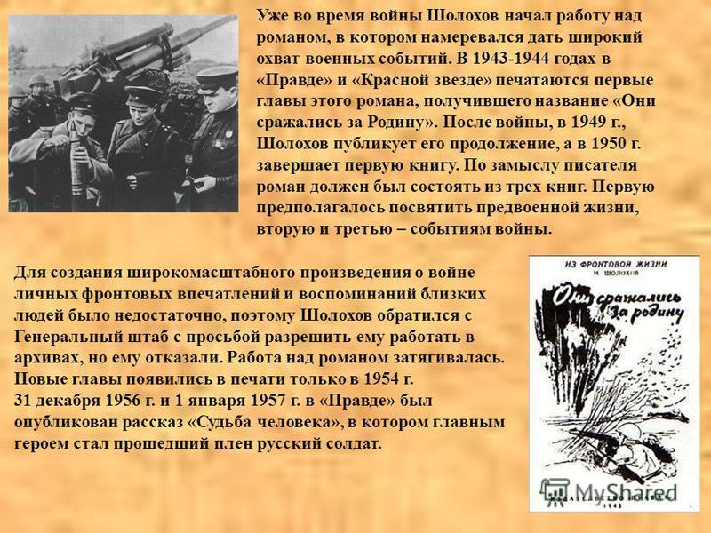 Уже во время войны Шолохов начал работу над романом, в котором намеревался дать широкий охват военных событий. В 1943-1944 годах в «Правде» и «Красной звезде» печатаются первые главы этого романа, получившего название «Они сражались за Родину». После