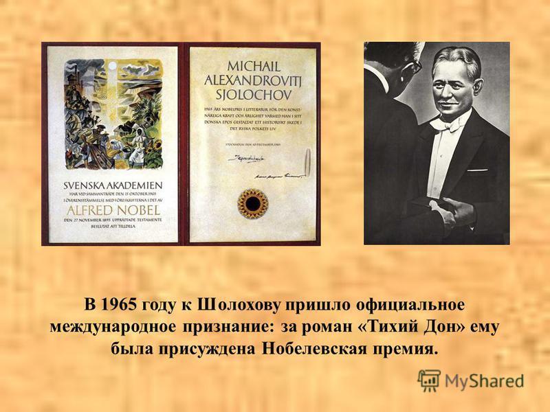 В 1965 году к Шолохову пришло официальное международное признание: за роман «Тихий Дон» ему была присуждена Нобелевская премия.