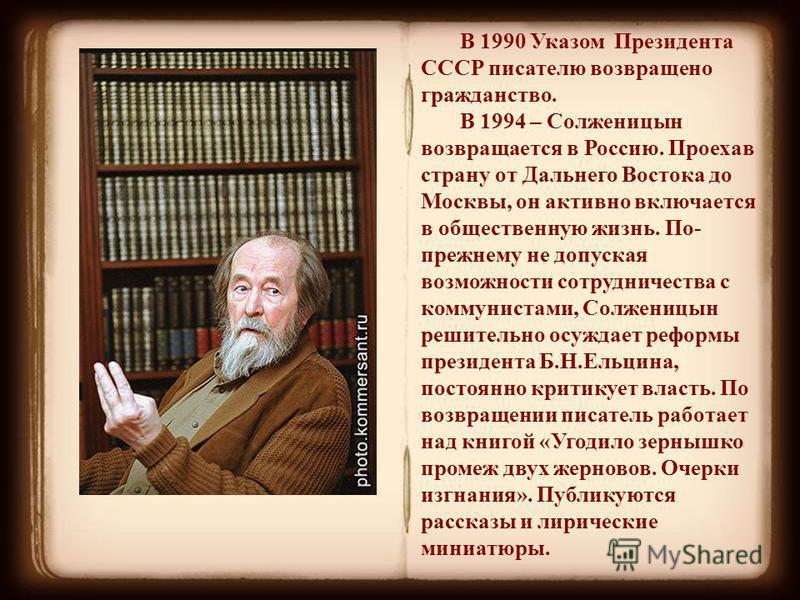 В 1990 Указом Президента СССР писателю возвращено гражданство. В 1994 – Солженицын возвращается в Россию. Проехав страну от Дальнего Востока до Москвы, он активно включается в общественную жизнь. По- прежнему не допуская возможности сотрудничества с