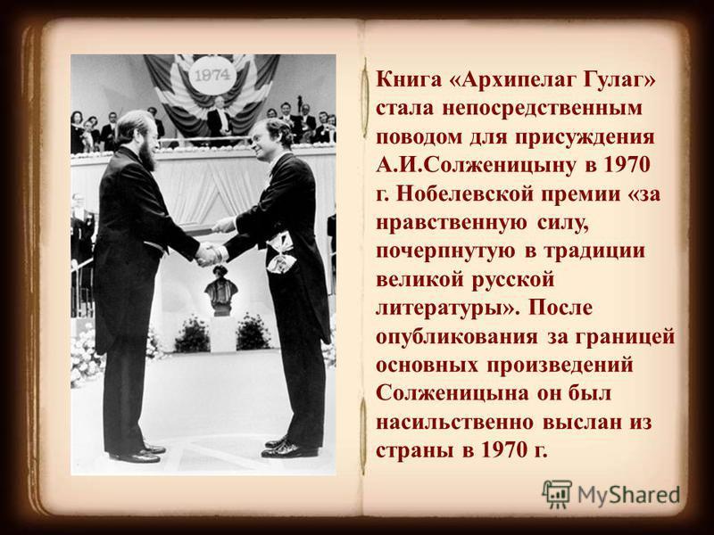 Книга «Архипелаг Гулаг» стала непосредственным поводом для присуждения А.И.Солженицыну в 1970 г. Нобелевской премии «за нравственную силу, почерпнутую в традиции великой русской литературы». После опубликования за границей основных произведений Солже