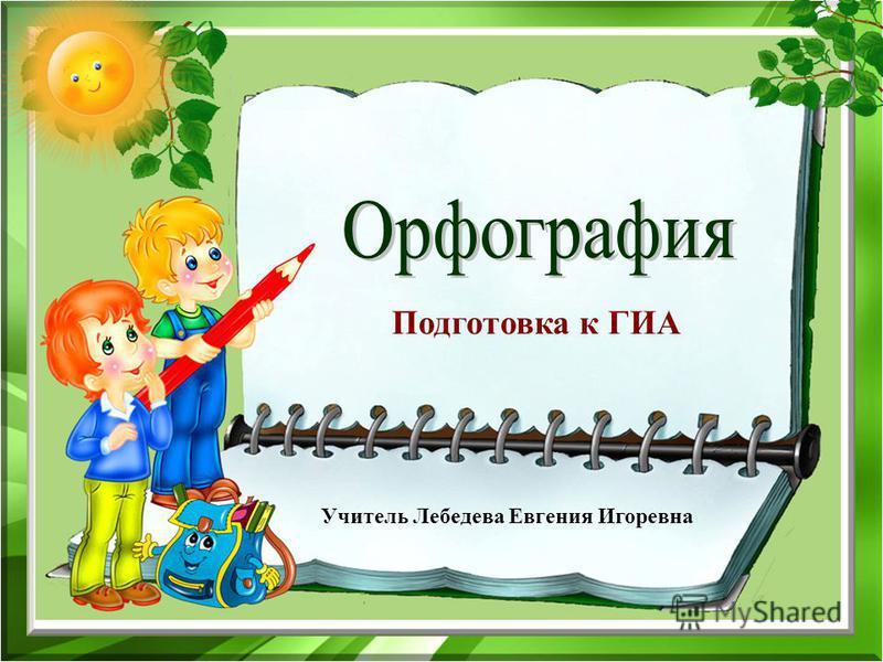 Подготовка к ГИА Учитель Лебедева Евгения Игоревна