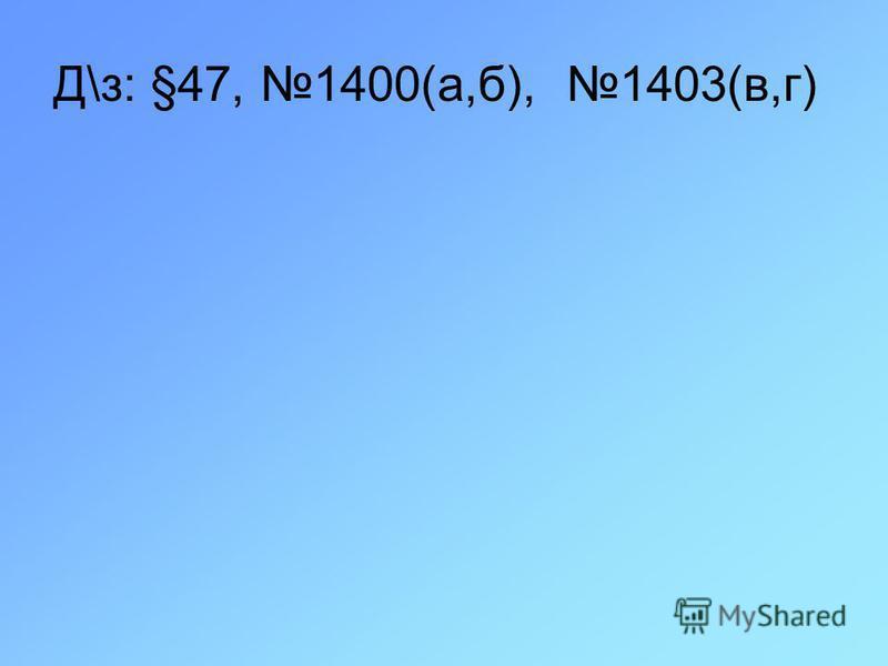 Д\з: §47, 1400(а,б), 1403(в,г)