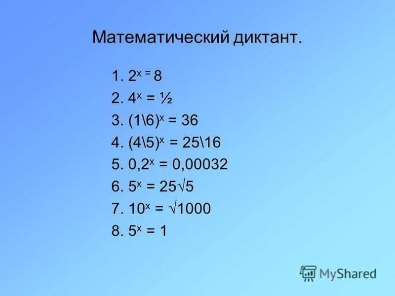 Математический диктант. 1. 2 х = 8 2. 4 х = ½ 3. (1\6) х = 36 4. (4\5) х = 25\16 5. 0,2 х = 0,00032 6. 5 х = 255 7. 10 х = 1000 8. 5 х = 1