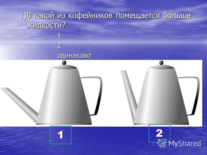 1)В какой из кофейников помещается больше жидкости? 1 2 одинаково 1 2