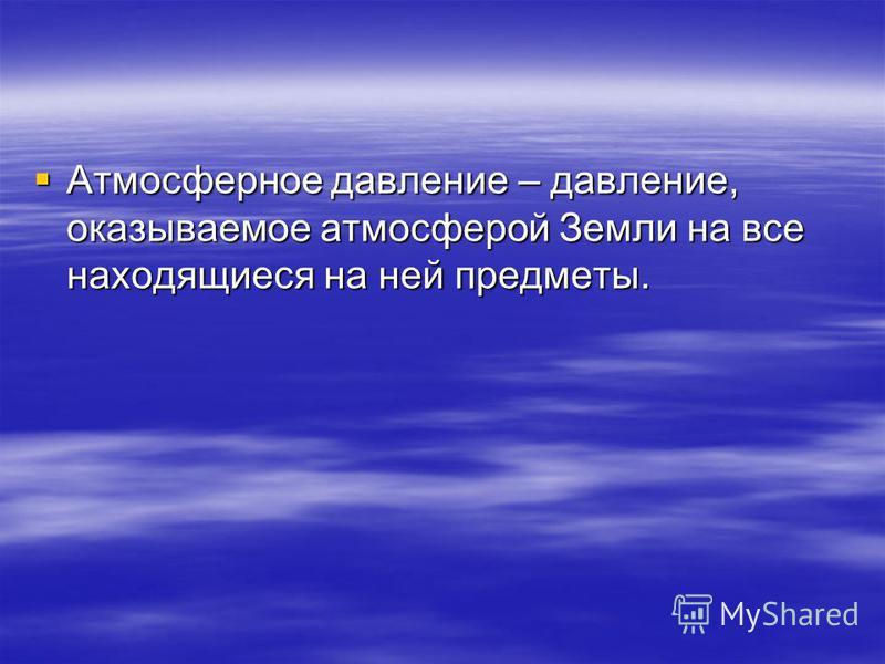 Атмосферное давление – давление, оказываемое атмосферой Земли на все находящиеся на ней предметы. Атмосферное давление – давление, оказываемое атмосферой Земли на все находящиеся на ней предметы.