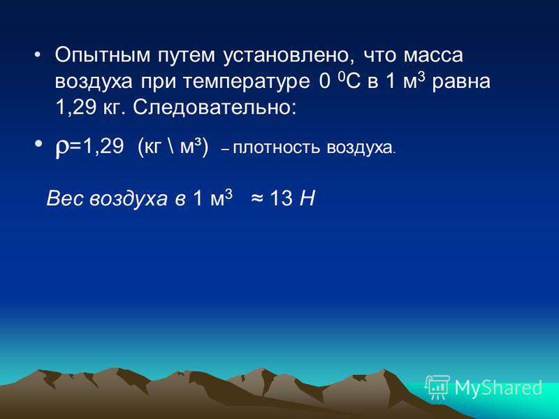 Опытным путем установлено, что масса воздуха при температуре 0 0 С в 1 м 3 равна 1,29 кг. Следовательно: =1,29 (кг \ м³) – плотность воздуха. Вес воздуха в 1 м 3 13 Н