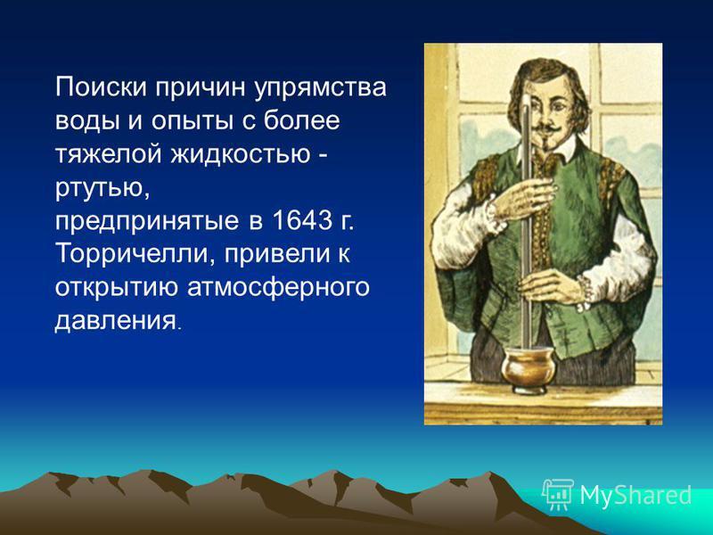 Поиски причин упрямства воды и опыты с более тяжелой жидкостью - ртутью, предпринятые в 1643 г. Торричелли, привели к открытию атмосферного давления.