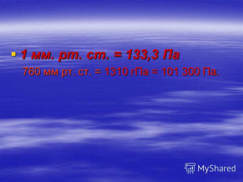 1 мм. рт. ст. = 133,3 Па 760 мм рт. ст. = 1310 г Па = 101 300 Па.
