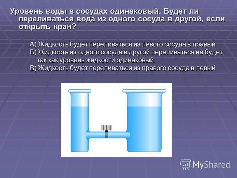Уровень воды в сосудах одинаковый. Будет ли переливаться вода из одного сосуда в другой, если открыть кран? А) Жидкость будет переливаться из левого сосуда в правый А) Жидкость будет переливаться из левого сосуда в правый Б) Жидкость из одного сосуда