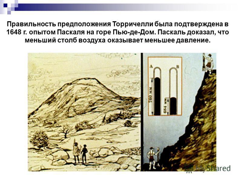 Правильность предположения Торричелли была подтверждена в 1648 г. опытом Паскаля на горе Пью-де-Дом. Паскаль доказал, что меньший столб воздуха оказывает меньшее давление.