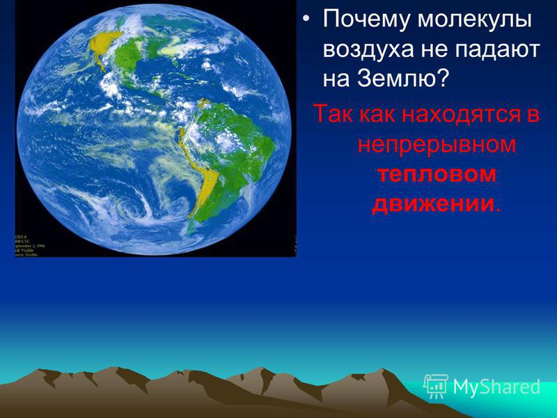 Почему молекулы воздуха не падают на Землю? Так как находятся в непрерывном тепловом движении.