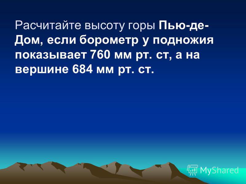 Расчитайте высоту горы Пью-де- Дом, если барометр у подножия показывает 760 мм рт. ст, а на вершине 684 мм рт. ст.