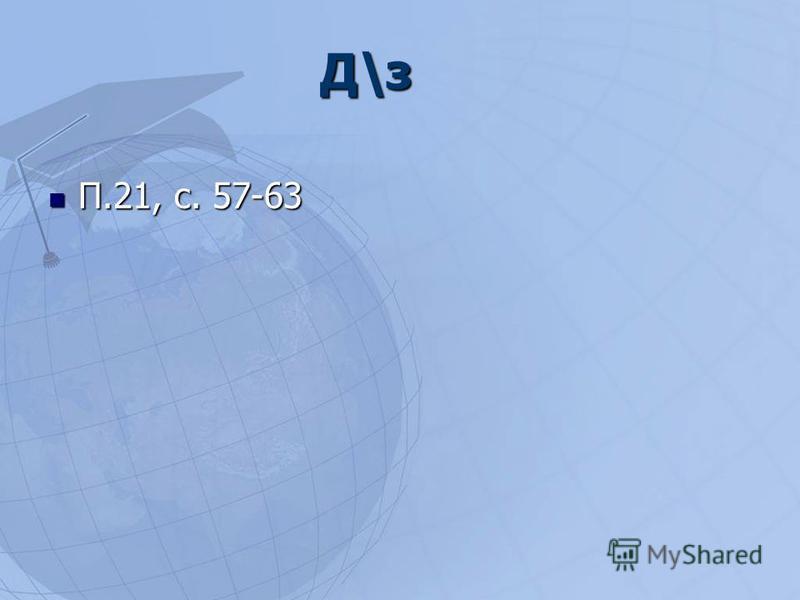 Д\з П.21, с. 57-63 П.21, с. 57-63