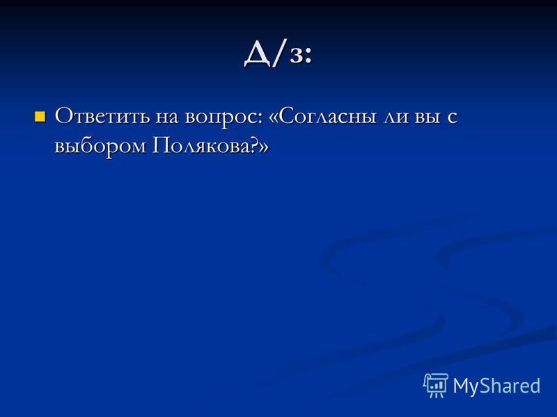Д/з: Ответить на вопрос: «Согласны ли вы с выбором Полякова?» Ответить на вопрос: «Согласны ли вы с выбором Полякова?»
