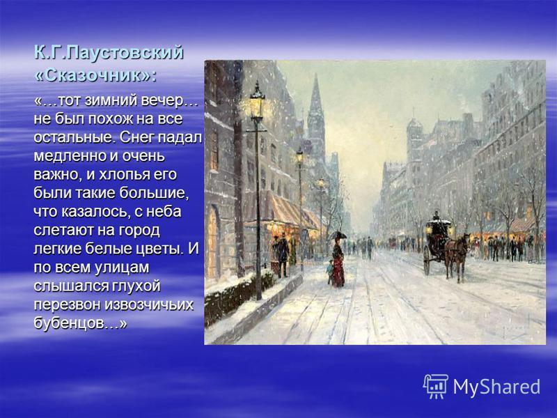К.Г.Паустовский «Сказочник»: «…тот зимний вечер… не был похож на все остальные. Снег падал медленно и очень важно, и хлопья его были такие большие, что казалось, с неба слетают на город легкие белые цветы. И по всем улицам слышался глухой перезвон из