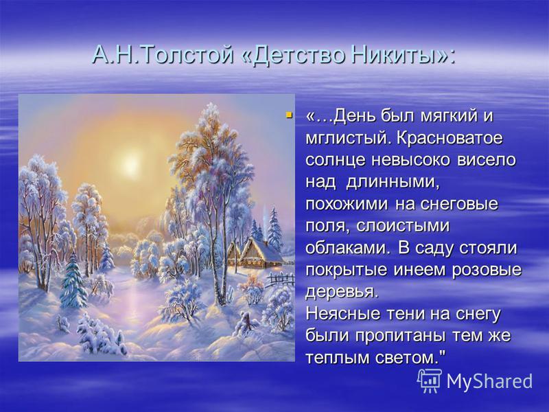 А.Н.Толстой «Детство Никиты»: «…День был мягкий и мглистый. Красноватое солнце невысоко висело над длинными, похожими на снеговые поля, слоистыми облаками. В саду стояли покрытые инеем розовые деревья. Неясные тени на снегу были пропитаны тем же тепл