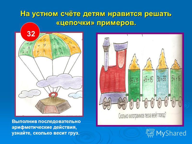 На устном счёте детям нравится решать «цепочки» примеров. 32 Выполнив последовательно арифметические действия, узнайте, сколько весит груз.