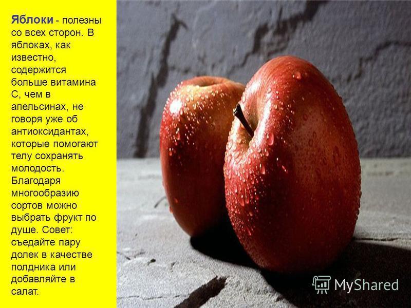 Яблоки - полезны со всех сторон. В яблоках, как известно, содержится больше витамина С, чем в апельсинах, не говоря уже об антиоксидантах, которые помогают телу сохранять молодость. Благодаря многообразию сортов можно выбрать фрукт по душе. Совет: съ