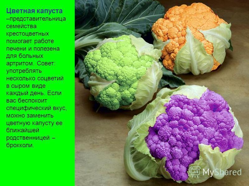 Цветная капуста –представительница семейства крестоцветных помогает работе печени и полезна для больных артритом. Совет: употреблять несколько соцветий в сыром виде каждый день. Если вас беспокоит специфический вкус, можно заменить цветную капусту ее