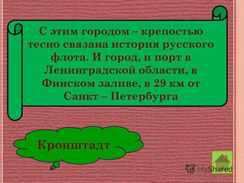 С этим городом – крепостью тесно связана история русского флота. И город, и порт в Ленинградской области, в Финском заливе, в 29 км от Санкт – Петербурга Кронштадт