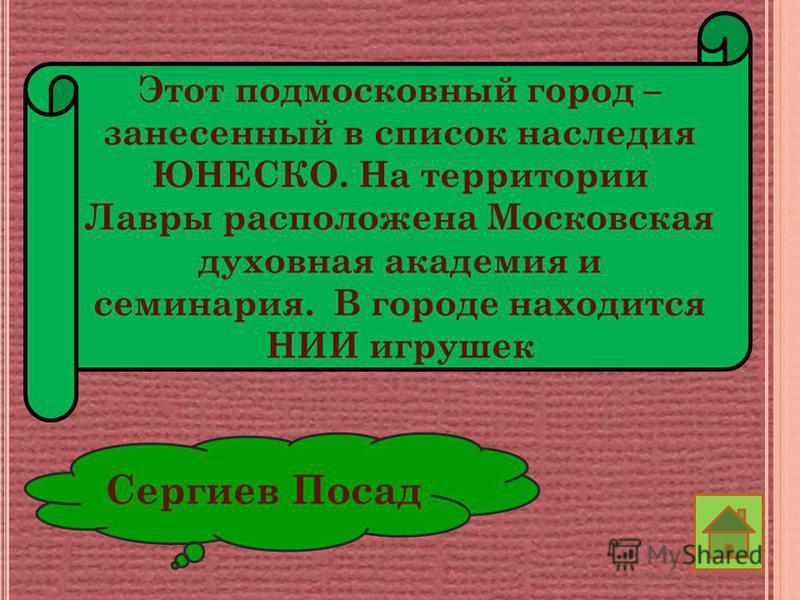 Этот подмосковный город – занесенный в список наследия ЮНЕСКО. На территории Лавры расположена Московская духовная академия и семинария. В городе находится НИИ игрушек Сергиев Посад