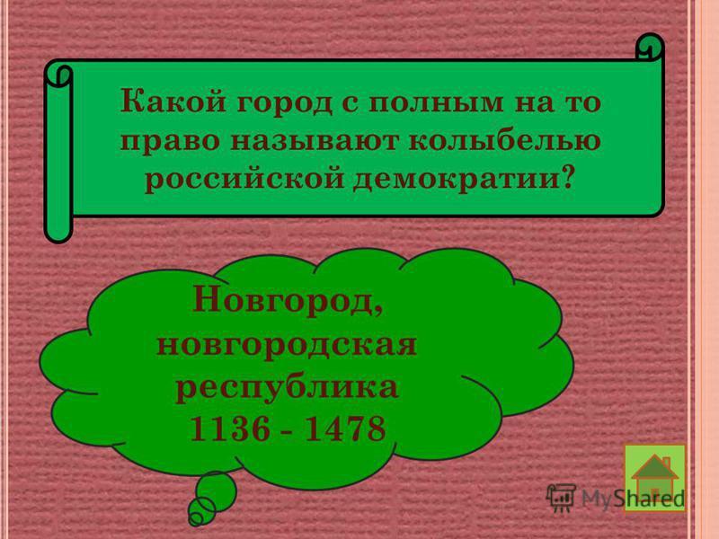 Какой город с полным на то право называют колыбелью российской демократии? Новгород, новгородская республика 1136 - 1478