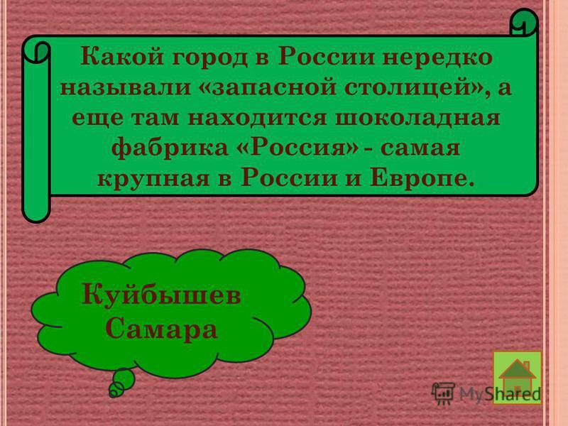 Какой город в России нередко называли «запасной столицей», а еще там находится шоколадная фабрика «Россия» - самая крупная в России и Европе. Куйбышев Самара