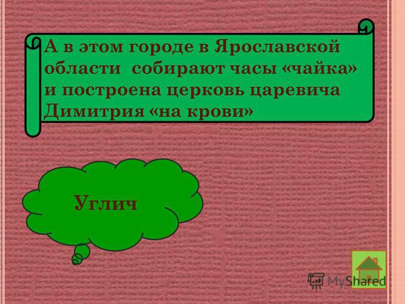 А в этом городе в Ярославской области собирают часы «чайка» и построена церковь царевича Димитрия «на крови» Углич