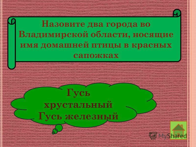 Назовите два города во Владимирской области, носящие имя домашней птицы в красных сапожках Гусь хрустальный Гусь железный