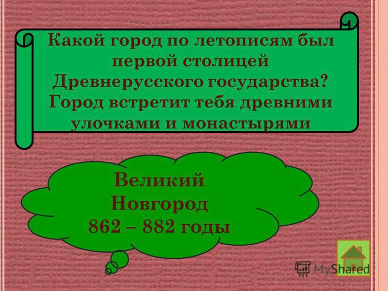 Какой город по летописям был первой столицей Древнерусского государства? Город встретит тебя древними улочками и монастырями Великий Новгород 862 – 882 годы