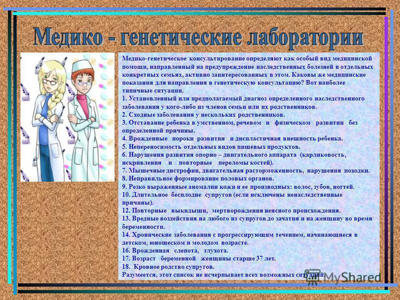 Медико-генетическое консультирование определяют как особый вид медицинской помощи, направленный на предупреждение наследственных болезней в отдельных конкретных семьях, активно заинтересованных в этом. Каковы же медицинские показания для направления