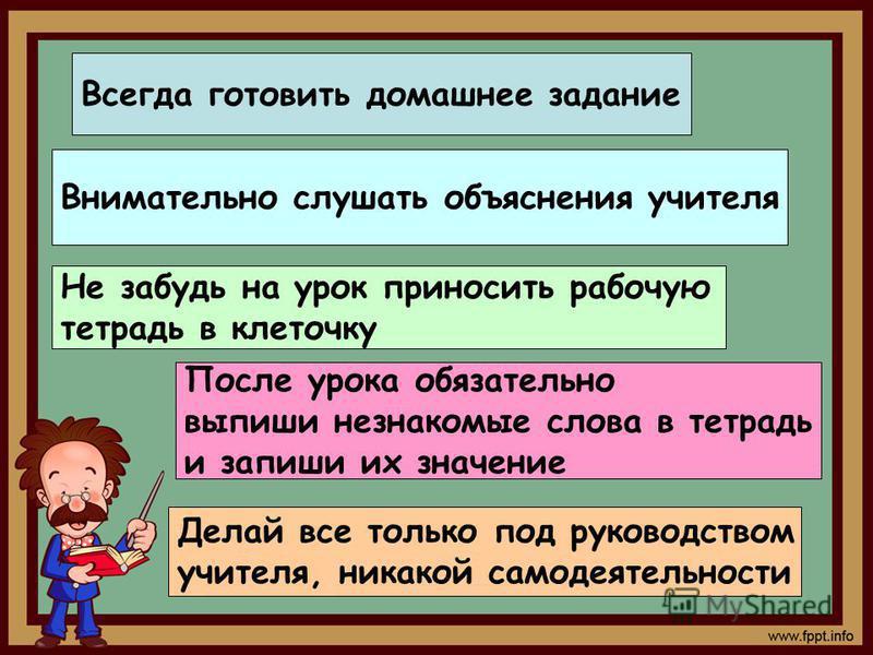 Всегда готовить домашнее задание Внимательно слушать объяснения учителя Не забудь на урок приносить рабочую тетрадь в клеточку После урока обязательно выпиши незнакомые слова в тетрадь и запиши их значение Делай все только под руководством учителя, н