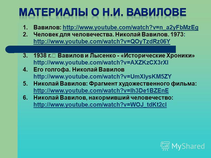 1.Вавилов: http://www.youtube.com/watch?v=n_a2yFbMzEghttp://www.youtube.com/watch?v=n_a2yFbMzEg 2. Человек для человечества. Николай Вавилов. 1973: http://www.youtube.com/watch?v=QOyTzdRz06Y http://www.youtube.com/watch?v=QOyTzdRz06Y 3.1938 г. Вавило