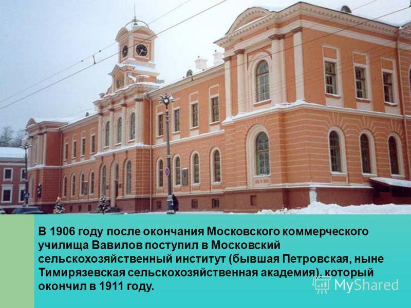 В 1906 году после окончания Московского коммерческого училища Вавилов поступил в Московский сельскохозяйственный институт (бывшая Петровская, ныне Тимирязевская сельскохозяйственная академия), который окончил в 1911 году.