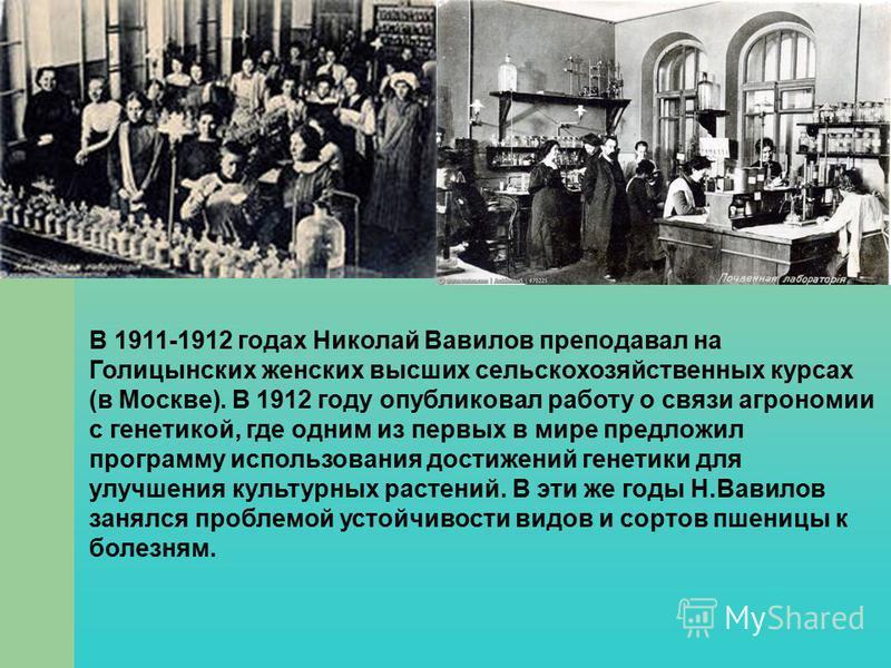 В 1911-1912 годах Николай Вавилов преподавал на Голицынских женских высших сельскохозяйственных курсах (в Москве). В 1912 году опубликовал работу о связи агрономии с генетикой, где одним из первых в мире предложил программу использования достижений г