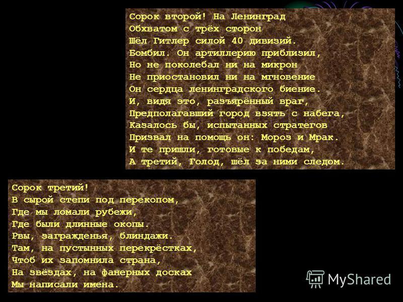 Сорок второй! На Ленинград Обхватом с трёх сторон Шёл Гитлер силой 40 дивизий. Бомбил. Он артиллерию приблизил, Но не поколебал ни на микрон Не приостановил ни на мгновение Он сердца ленинградского биение. И, видя это, разъярённый враг, Предполагавши
