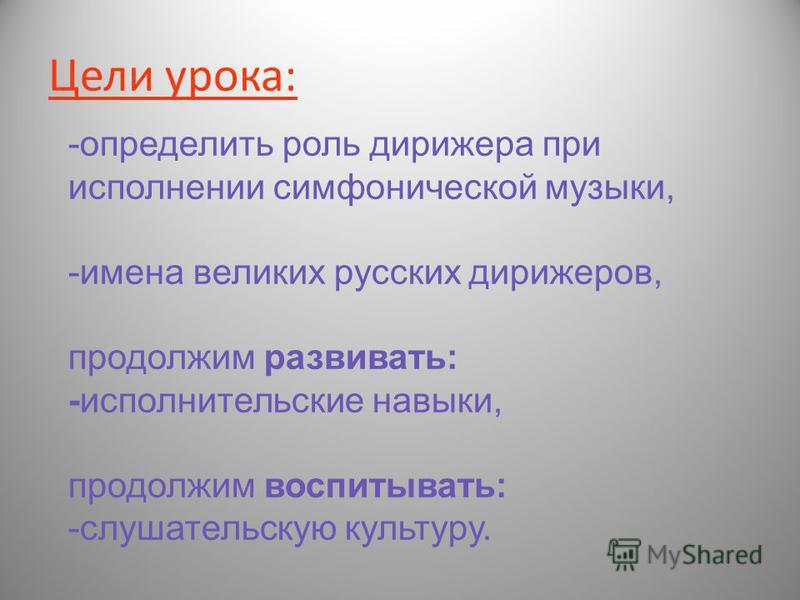 Цели урока: -определить роль дорижера при исполнении симфонической музыки, -имена великих русских дорижеров, продолжим развивать: -исполнительские навыки, продолжим воспитывать: -слушательскую культуру.