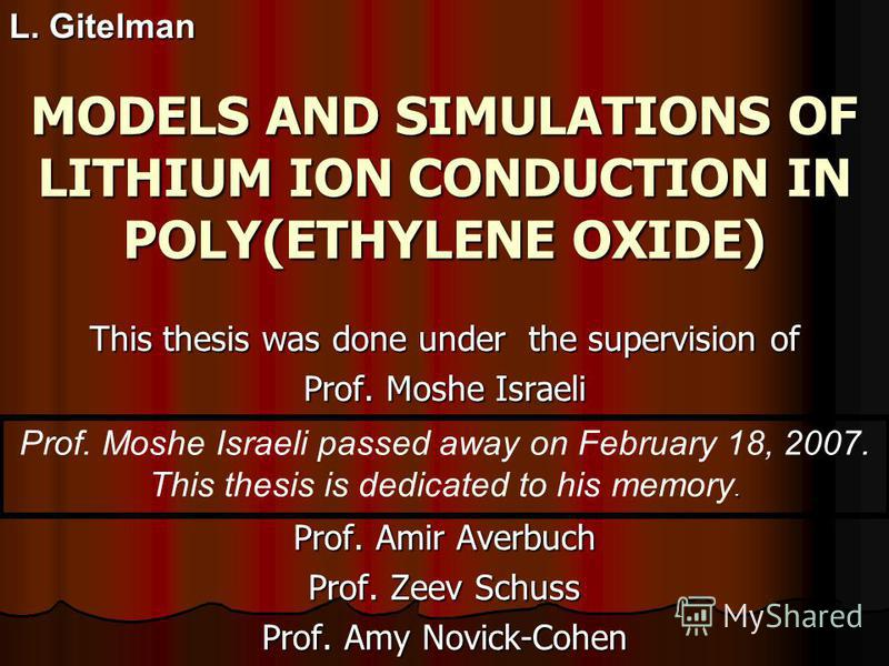 MODELS AND SIMULATIONS OF LITHIUM ION CONDUCTION IN POLY(ETHYLENE OXIDE) This thesis was done under the supervision of Prof. Moshe Israeli Prof. Amir Averbuch Prof. Zeev Schuss Prof. Amy Novick-Cohen L. Gitelman Prof. Moshe Israeli passed away on Feb