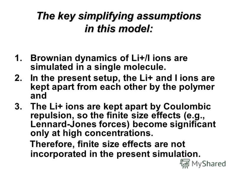 The key simplifying assumptions in this model: 1.Brownian dynamics of Li+/I ions are simulated in a single molecule. 2.In the present setup, the Li+ and I ions are kept apart from each other by the polymer and 3.The Li+ ions are kept apart by Coulomb